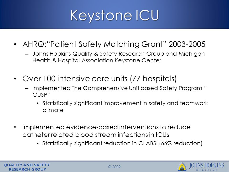 © 2009 Keystone ICU AHRQ: Patient Safety Matching Grant 2003-2005 – Johns Hopkins Quality & Safety Research Group and Michigan Health & Hospital Association Keystone Center Over 100 intensive care units (77 hospitals) – Implemented The Comprehensive Unit based Safety Program CUSP Statistically significant improvement in safety and teamwork climate Implemented evidence-based interventions to reduce catheter related blood stream infections in ICUs Statistically significant reduction in CLABSI (66% reduction)