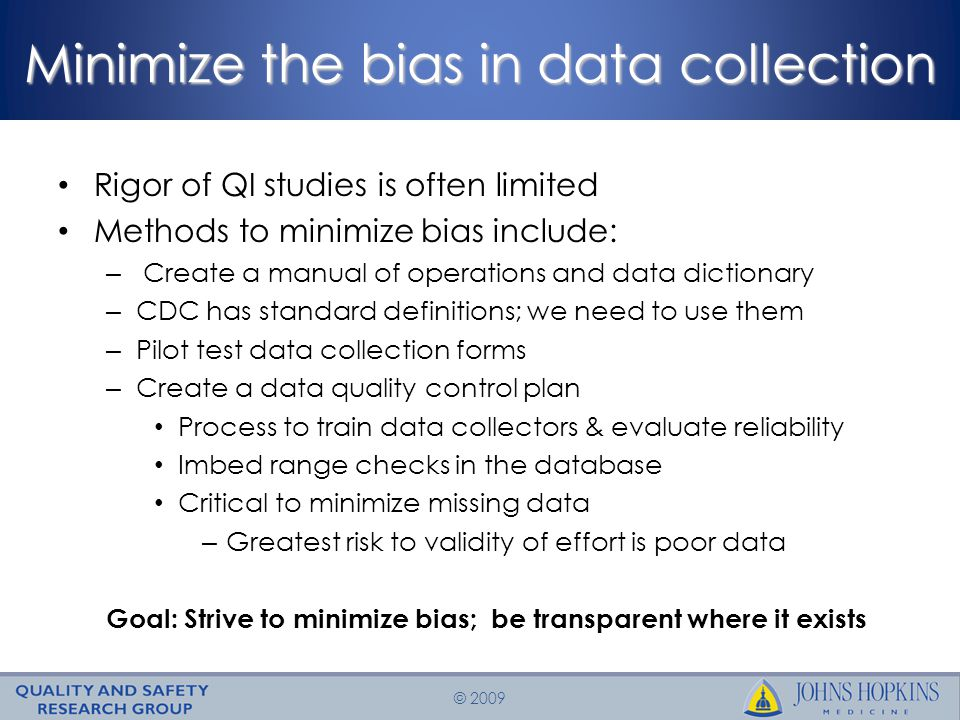 © 2009 Reduce the quantity not the quality of data Be realistic about the burden of data collection Appreciate the challenges of measure selection – Face validity – Physician engagement Acknowledge the importance of complete data – Biased data is worse than no data Goal: Commit to data that is meaningful, feasible and answers the question: Is Care Safer?
