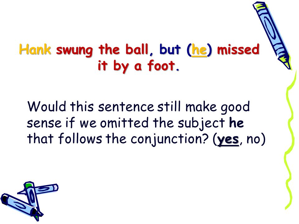 Sometimes we want the balanced effect of a compound sentence even though a compound predicate would express our meaning in fewer words.