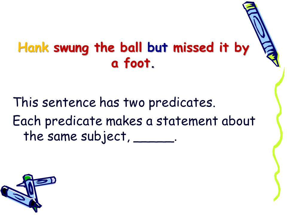 Hank swung the ball but missed it by a foot.This sentence has two predicates.