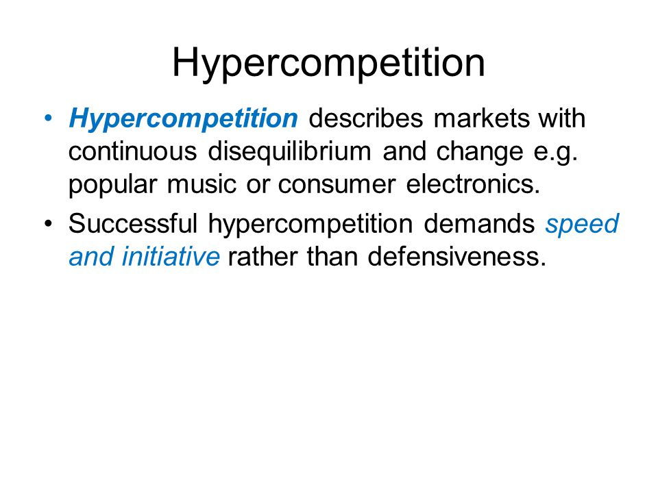 Hypercompetition Hypercompetition describes markets with continuous disequilibrium and change e.g. popular music or consumer electronics. Successful h