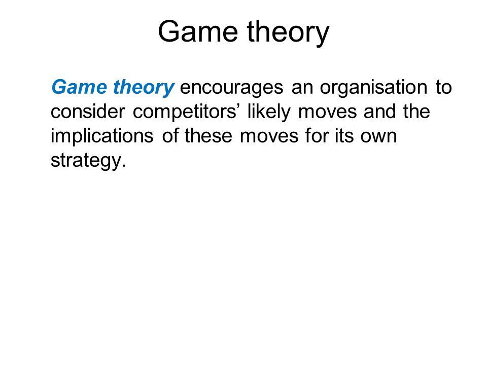 Game theory Game theory encourages an organisation to consider competitors' likely moves and the implications of these moves for its own strategy.