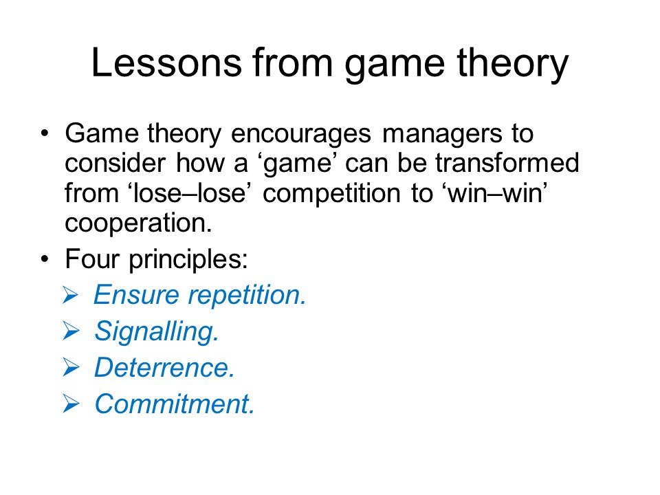 Lessons from game theory Game theory encourages managers to consider how a 'game' can be transformed from 'lose–lose' competition to 'win–win' coopera