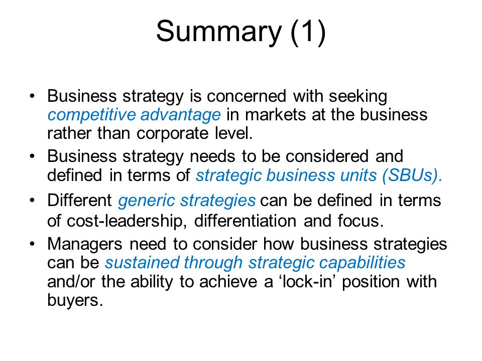 Summary (1) Business strategy is concerned with seeking competitive advantage in markets at the business rather than corporate level. Business strateg
