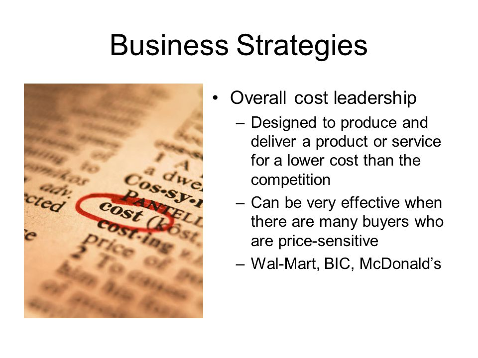 Business Strategies Overall cost leadership –Designed to produce and deliver a product or service for a lower cost than the competition –Can be very e
