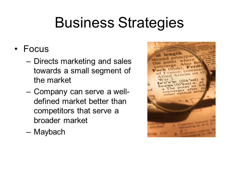 Business Strategies Focus –Directs marketing and sales towards a small segment of the market –Company can serve a well- defined market better than com