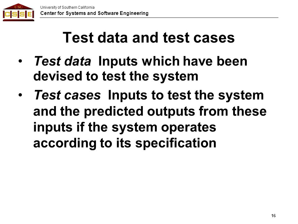 University of Southern California Center for Systems and Software Engineering Test data Inputs which have been devised to test the system Test cases I