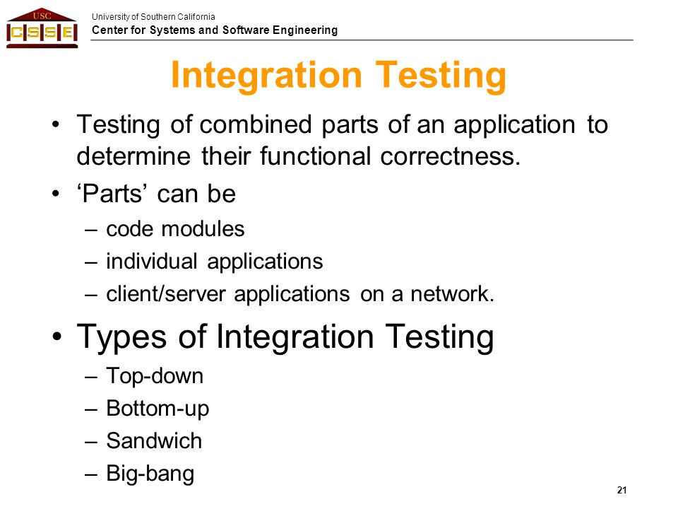 University of Southern California Center for Systems and Software Engineering Integration Testing Testing of combined parts of an application to deter