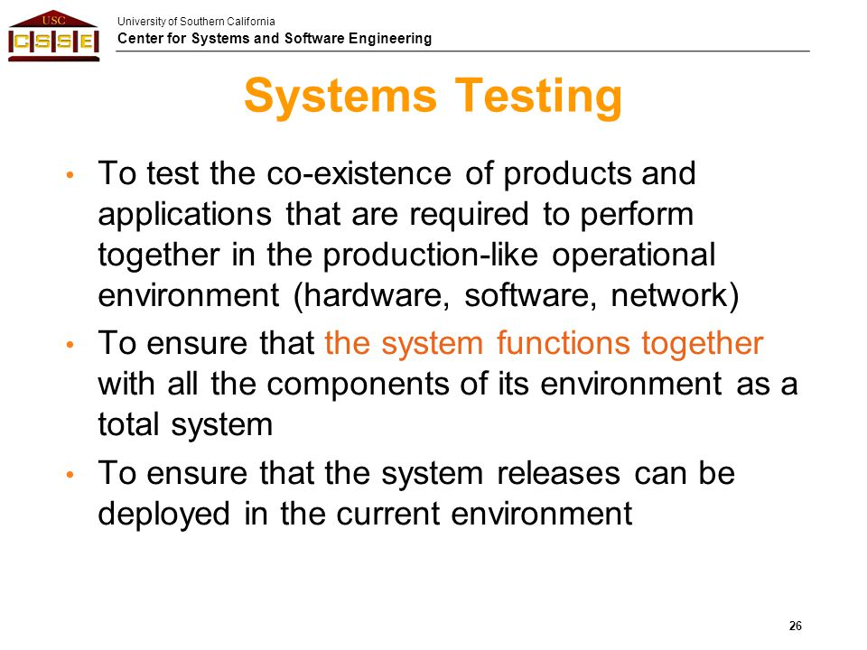 University of Southern California Center for Systems and Software Engineering Systems Testing To test the co-existence of products and applications th