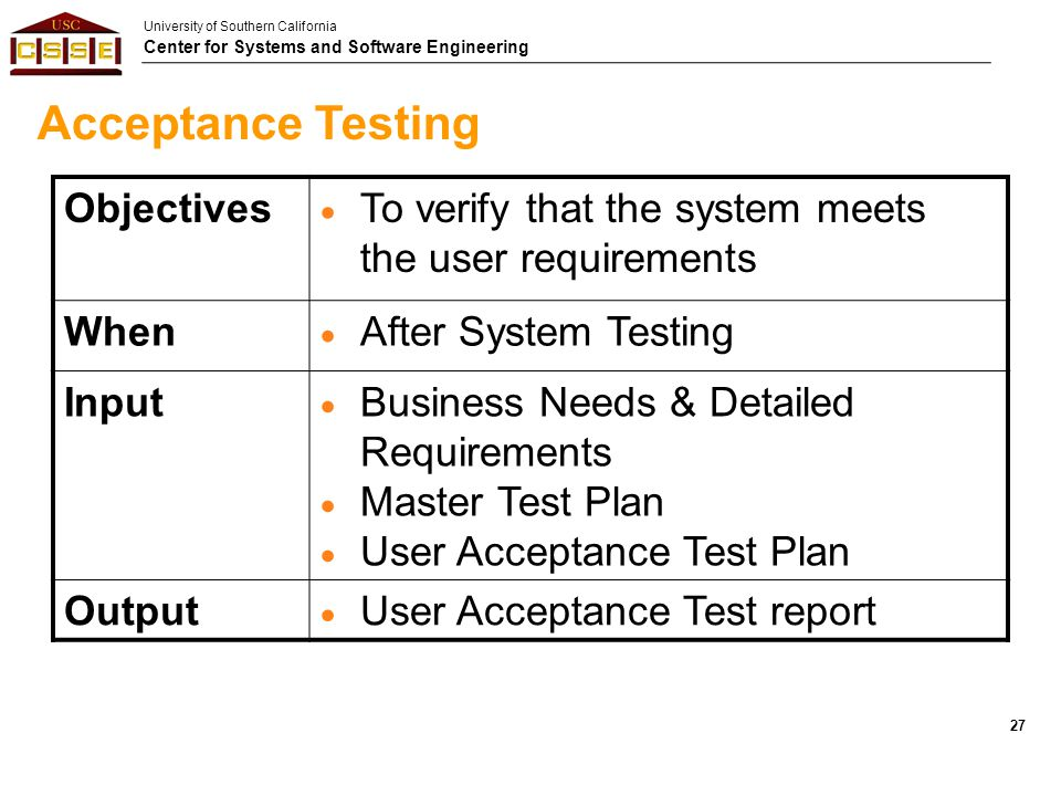 University of Southern California Center for Systems and Software Engineering Acceptance Testing Objectives  To verify that the system meets the user