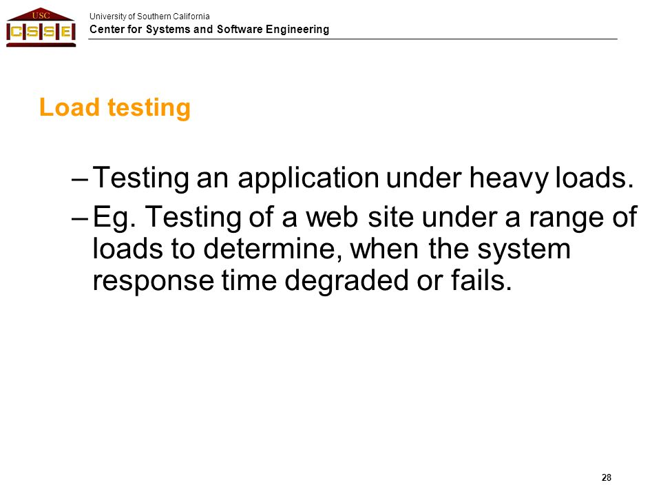 University of Southern California Center for Systems and Software Engineering Load testing –Testing an application under heavy loads. –Eg. Testing of