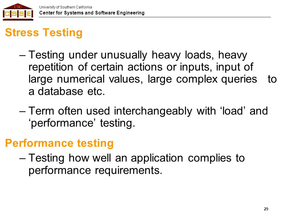 University of Southern California Center for Systems and Software Engineering Stress Testing –Testing under unusually heavy loads, heavy repetition of