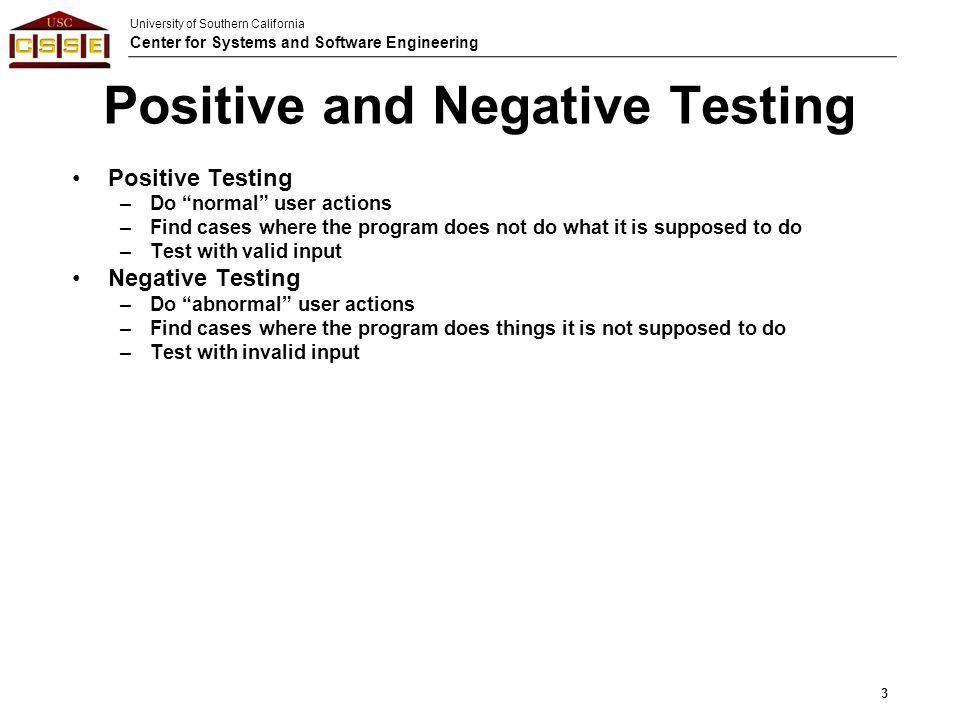 "University of Southern California Center for Systems and Software Engineering Positive and Negative Testing Positive Testing –Do ""normal"" user actions"