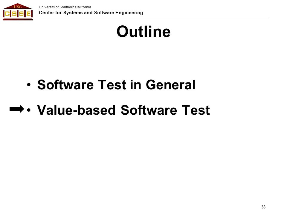 University of Southern California Center for Systems and Software Engineering 38 Outline Software Test in General Value-based Software Test