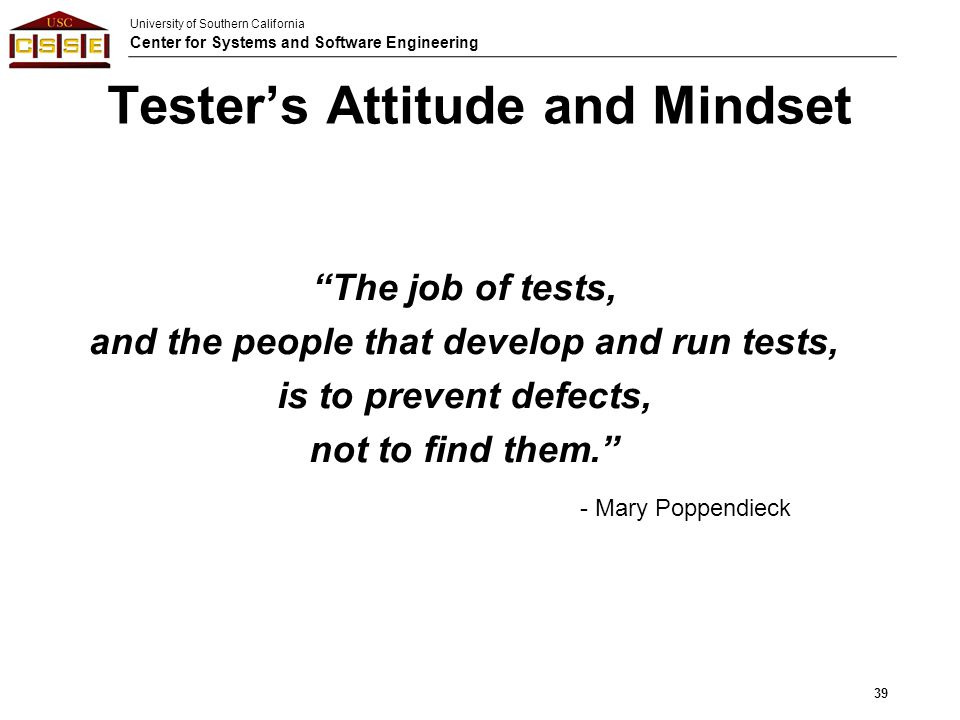 "University of Southern California Center for Systems and Software Engineering Tester's Attitude and Mindset ""The job of tests, and the people that dev"
