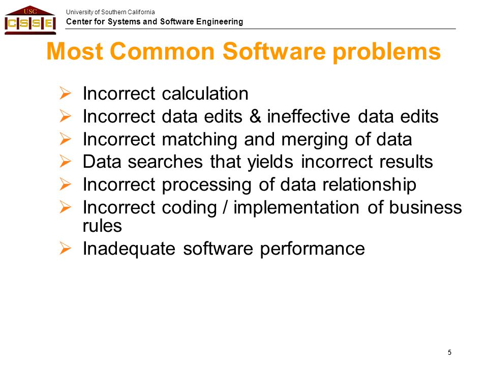 University of Southern California Center for Systems and Software Engineering Most Common Software problems  Incorrect calculation  Incorrect data e