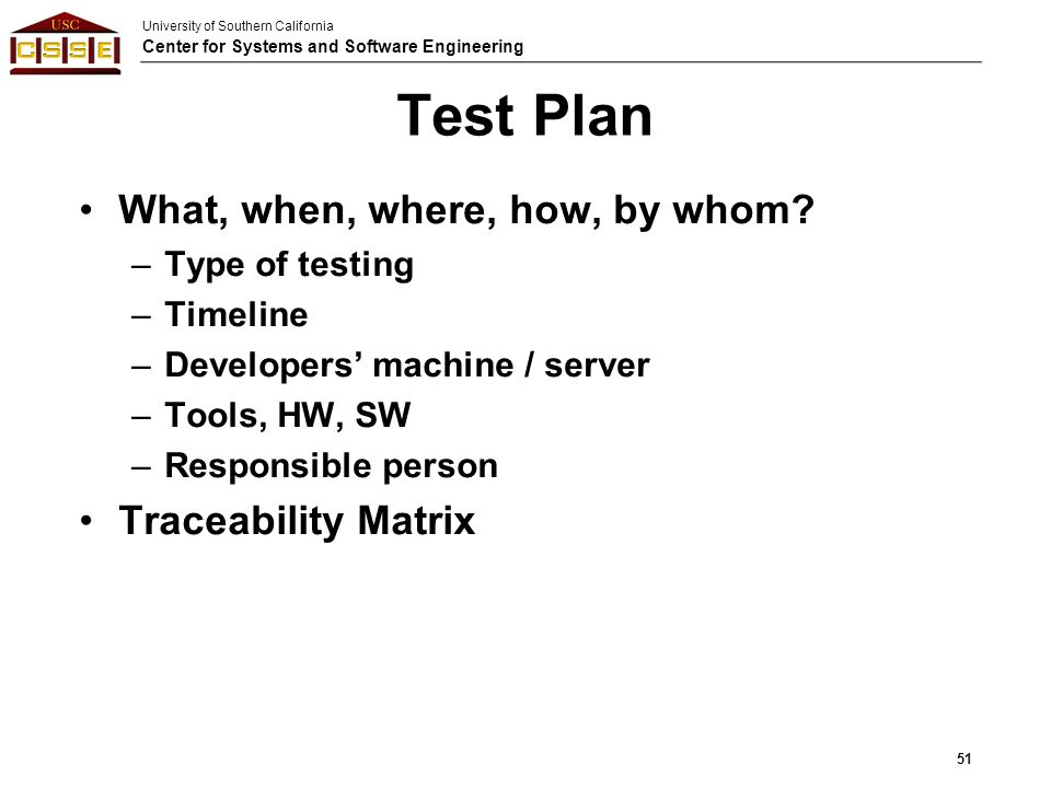 University of Southern California Center for Systems and Software Engineering Test Plan What, when, where, how, by whom? –Type of testing –Timeline –D