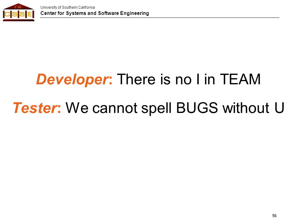 University of Southern California Center for Systems and Software Engineering Developer: There is no I in TEAM Tester: We cannot spell BUGS without U