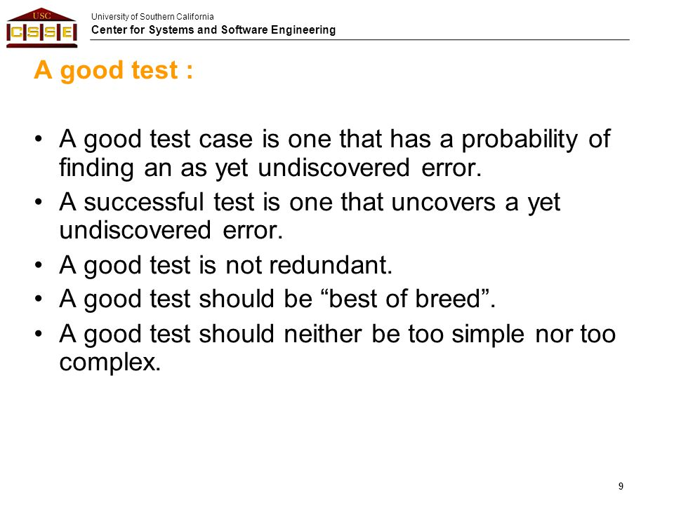 University of Southern California Center for Systems and Software Engineering A good test : A good test case is one that has a probability of finding