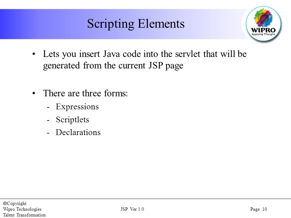  Copyright Wipro Technologies JSP Ver 1.0 Page 10 Talent Transformation Scripting Elements Lets you insert Java code into the servlet that will be generated from the current JSP page There are three forms: -Expressions -Scriptlets -Declarations
