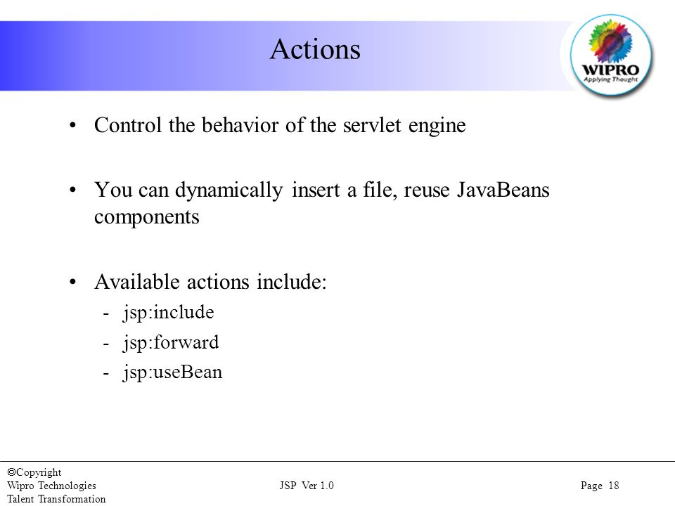  Copyright Wipro Technologies JSP Ver 1.0 Page 18 Talent Transformation Actions Control the behavior of the servlet engine You can dynamically insert a file, reuse JavaBeans components Available actions include: -jsp:include -jsp:forward -jsp:useBean