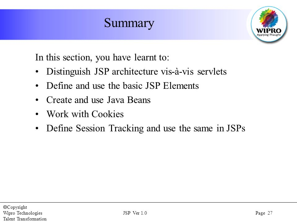  Copyright Wipro Technologies JSP Ver 1.0 Page 27 Talent Transformation Summary In this section, you have learnt to: Distinguish JSP architecture vis-à-vis servlets Define and use the basic JSP Elements Create and use Java Beans Work with Cookies Define Session Tracking and use the same in JSPs