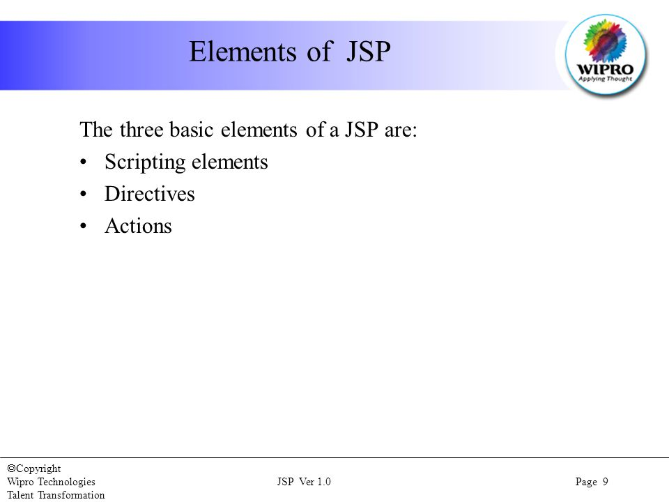  Copyright Wipro Technologies JSP Ver 1.0 Page 9 Talent Transformation Elements of JSP The three basic elements of a JSP are: Scripting elements Directives Actions