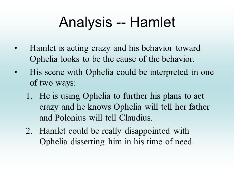 Analysis -- Hamlet Hamlet is acting crazy and his behavior toward Ophelia looks to be the cause of the behavior.
