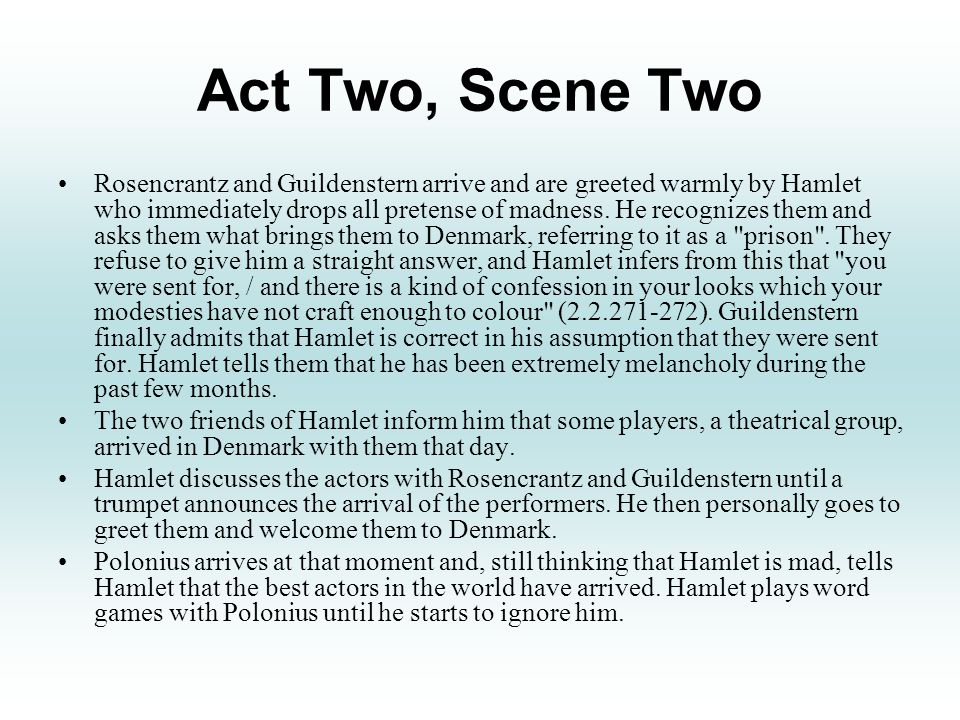 Act Two, Scene Two Rosencrantz and Guildenstern arrive and are greeted warmly by Hamlet who immediately drops all pretense of madness.