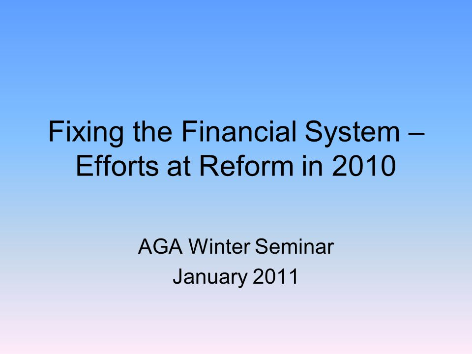 Fixing the Financial System – Efforts at Reform in 2010 AGA Winter Seminar January 2011