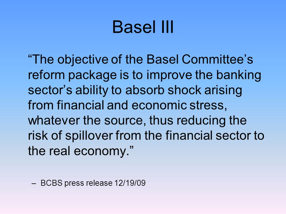 Basel III The objective of the Basel Committee's reform package is to improve the banking sector's ability to absorb shock arising from financial and economic stress, whatever the source, thus reducing the risk of spillover from the financial sector to the real economy. –BCBS press release 12/19/09