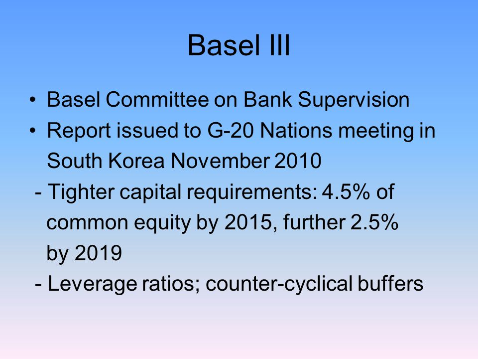 Basel III Basel Committee on Bank Supervision Report issued to G-20 Nations meeting in South Korea November 2010 - Tighter capital requirements: 4.5% of common equity by 2015, further 2.5% by 2019 - Leverage ratios; counter-cyclical buffers
