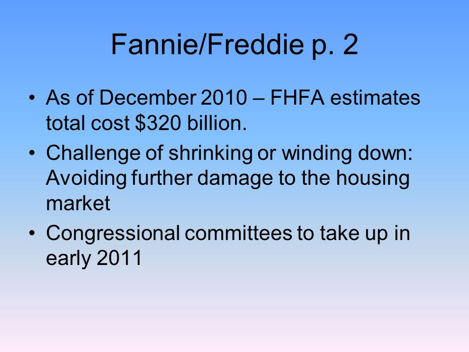 Fannie/Freddie p. 2 As of December 2010 – FHFA estimates total cost $320 billion. Challenge of shrinking or winding down: Avoiding further damage to t