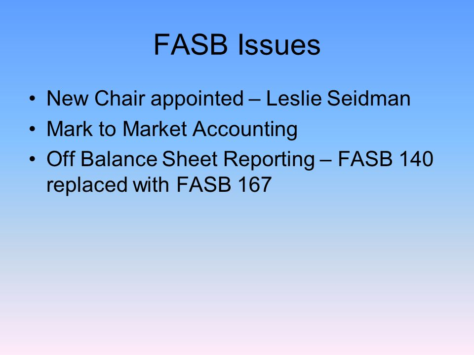 FASB Issues New Chair appointed – Leslie Seidman Mark to Market Accounting Off Balance Sheet Reporting – FASB 140 replaced with FASB 167