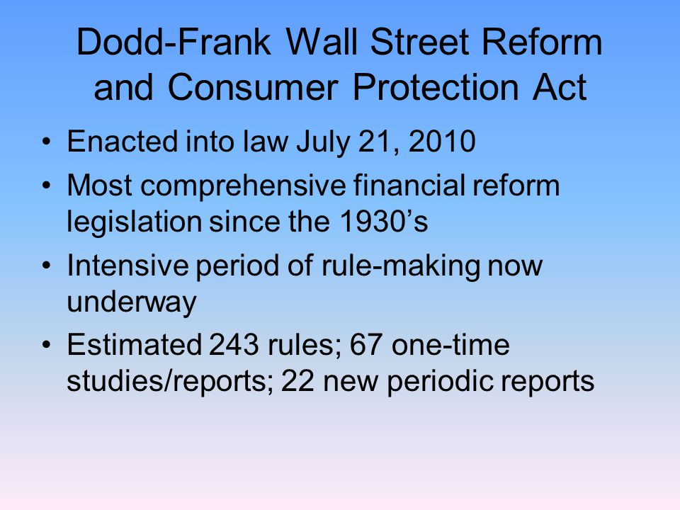 Dodd-Frank Wall Street Reform and Consumer Protection Act Enacted into law July 21, 2010 Most comprehensive financial reform legislation since the 1930's Intensive period of rule-making now underway Estimated 243 rules; 67 one-time studies/reports; 22 new periodic reports