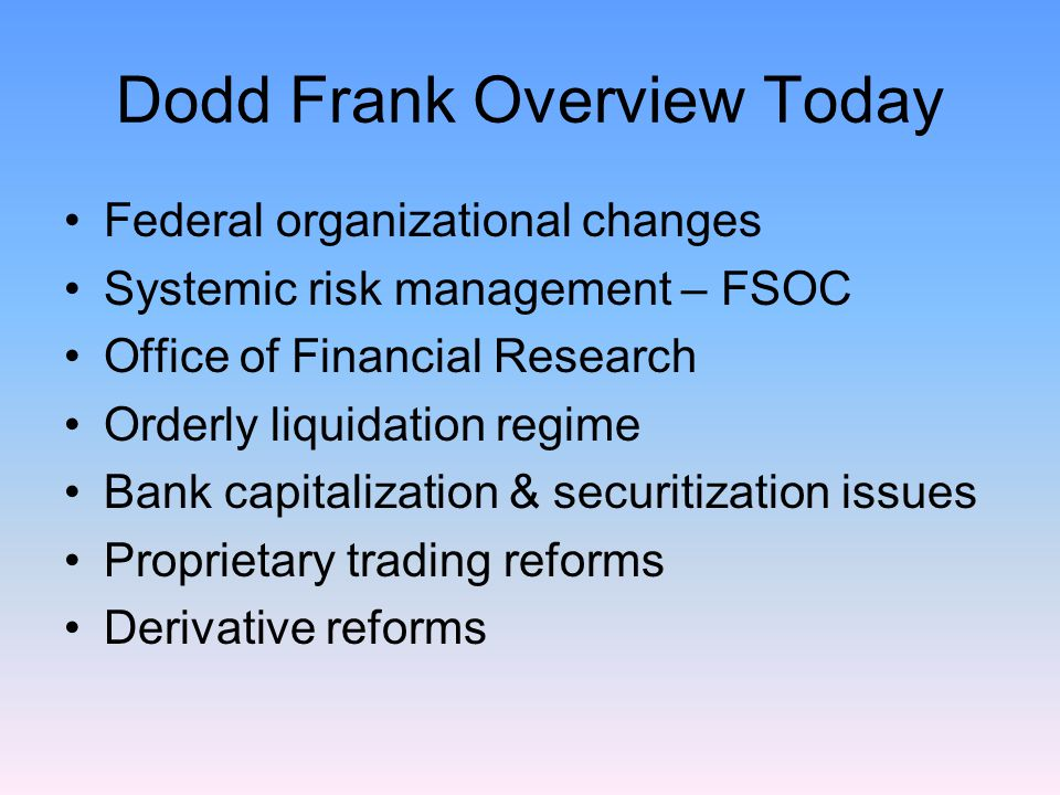 Dodd Frank Overview Today Federal organizational changes Systemic risk management – FSOC Office of Financial Research Orderly liquidation regime Bank capitalization & securitization issues Proprietary trading reforms Derivative reforms