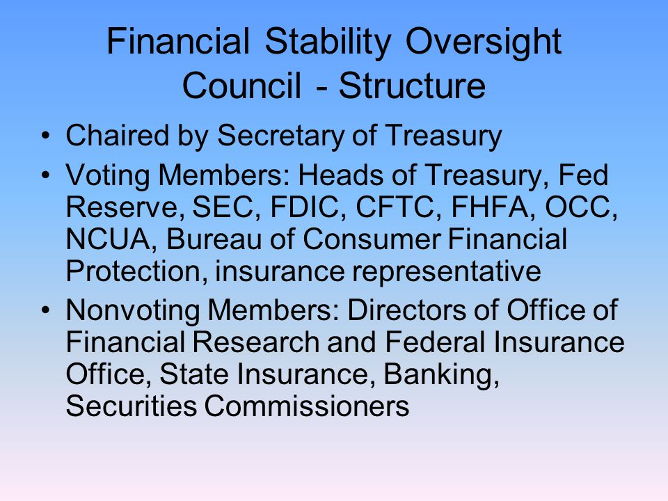Financial Stability Oversight Council - Structure Chaired by Secretary of Treasury Voting Members: Heads of Treasury, Fed Reserve, SEC, FDIC, CFTC, FHFA, OCC, NCUA, Bureau of Consumer Financial Protection, insurance representative Nonvoting Members: Directors of Office of Financial Research and Federal Insurance Office, State Insurance, Banking, Securities Commissioners