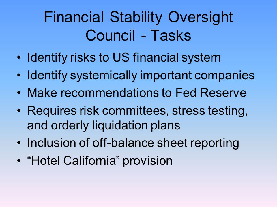 Financial Stability Oversight Council - Tasks Identify risks to US financial system Identify systemically important companies Make recommendations to Fed Reserve Requires risk committees, stress testing, and orderly liquidation plans Inclusion of off-balance sheet reporting Hotel California provision