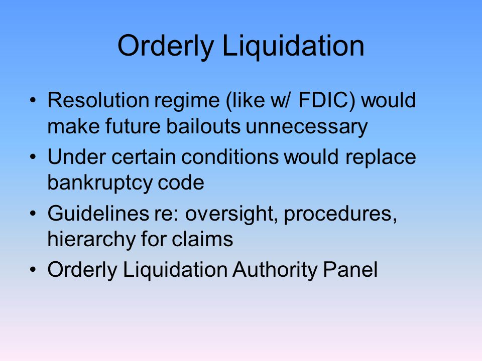 Orderly Liquidation Resolution regime (like w/ FDIC) would make future bailouts unnecessary Under certain conditions would replace bankruptcy code Guidelines re: oversight, procedures, hierarchy for claims Orderly Liquidation Authority Panel