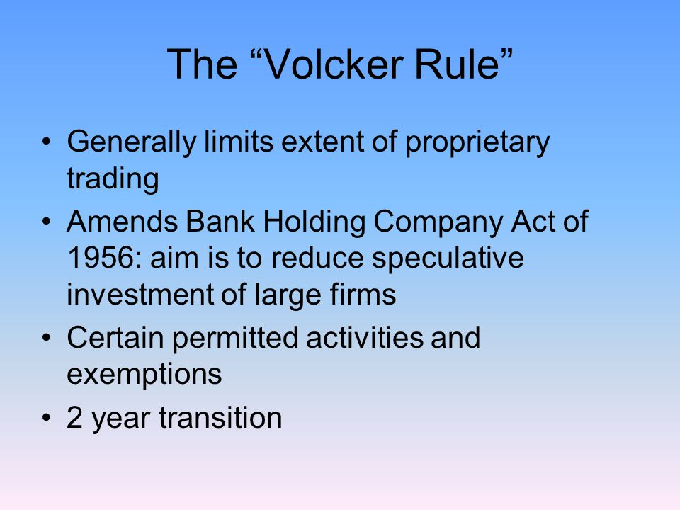 The Volcker Rule Generally limits extent of proprietary trading Amends Bank Holding Company Act of 1956: aim is to reduce speculative investment of large firms Certain permitted activities and exemptions 2 year transition