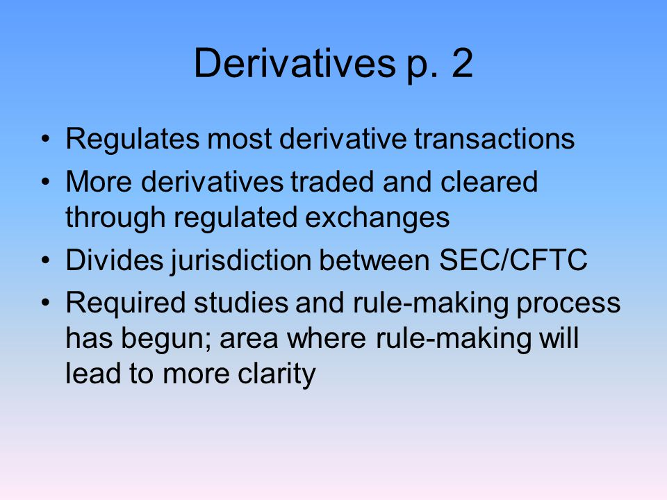 Derivatives p. 2 Regulates most derivative transactions More derivatives traded and cleared through regulated exchanges Divides jurisdiction between S