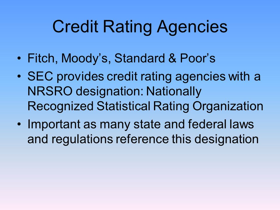 Credit Rating Agencies Fitch, Moody's, Standard & Poor's SEC provides credit rating agencies with a NRSRO designation: Nationally Recognized Statistical Rating Organization Important as many state and federal laws and regulations reference this designation