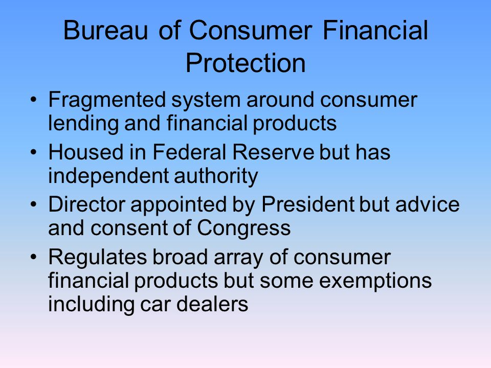 Bureau of Consumer Financial Protection Fragmented system around consumer lending and financial products Housed in Federal Reserve but has independent authority Director appointed by President but advice and consent of Congress Regulates broad array of consumer financial products but some exemptions including car dealers