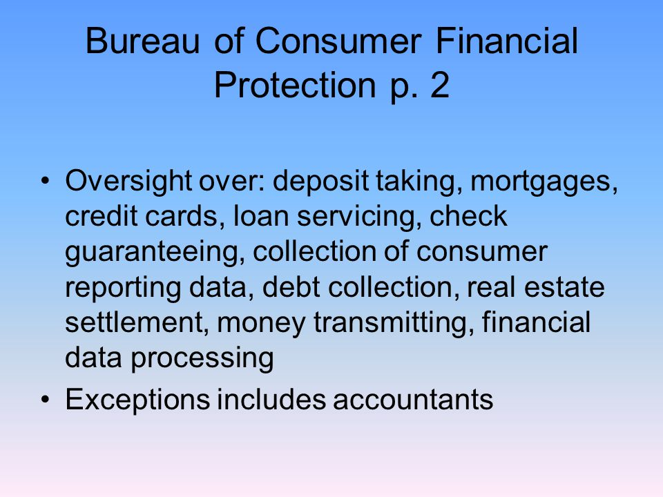 Bureau of Consumer Financial Protection p. 2 Oversight over: deposit taking, mortgages, credit cards, loan servicing, check guaranteeing, collection o