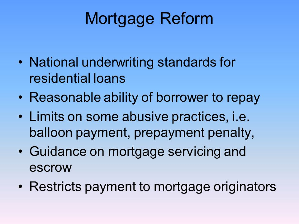 Mortgage Reform National underwriting standards for residential loans Reasonable ability of borrower to repay Limits on some abusive practices, i.e.
