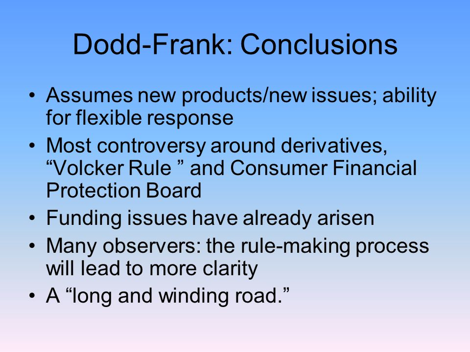 Dodd-Frank: Conclusions Assumes new products/new issues; ability for flexible response Most controversy around derivatives, Volcker Rule and Consumer Financial Protection Board Funding issues have already arisen Many observers: the rule-making process will lead to more clarity A long and winding road.