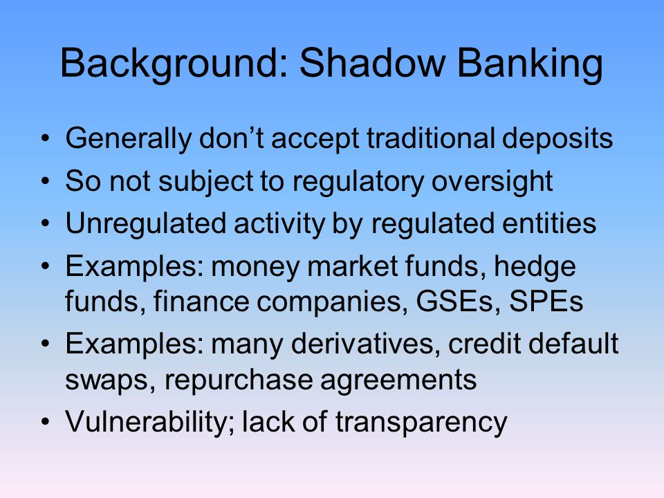 Background: Shadow Banking Generally don't accept traditional deposits So not subject to regulatory oversight Unregulated activity by regulated entities Examples: money market funds, hedge funds, finance companies, GSEs, SPEs Examples: many derivatives, credit default swaps, repurchase agreements Vulnerability; lack of transparency