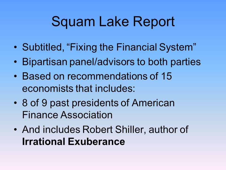 Squam Lake Report Subtitled, Fixing the Financial System Bipartisan panel/advisors to both parties Based on recommendations of 15 economists that includes: 8 of 9 past presidents of American Finance Association And includes Robert Shiller, author of Irrational Exuberance