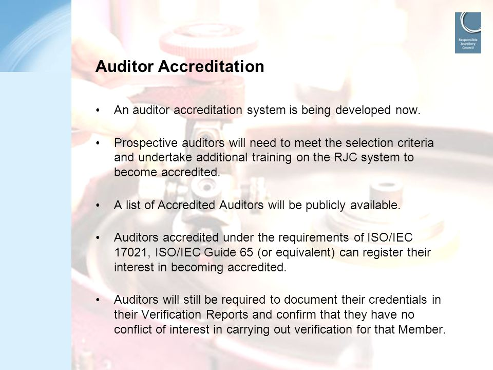 www.responsiblejewellery.com Auditor Accreditation An auditor accreditation system is being developed now. Prospective auditors will need to meet the