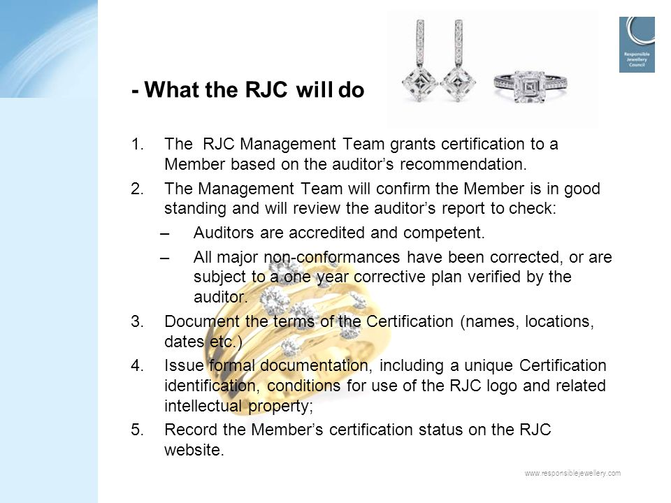 www.responsiblejewellery.com - What the RJC will do 1.The RJC Management Team grants certification to a Member based on the auditor's recommendation.